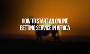 How to Start an Online Betting Service in Africa